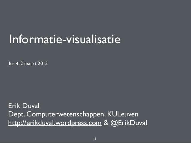 Informatie-visualisatie les 4, 2 maart 2015 Erik Duval Dept. Computerwetenschappen, KULeuven http://erikduval.wordpress.co...