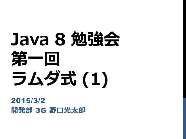 Java 8 勉強会 第一回 ラムダ式 (1) 2015/3/2 開発部 3G 野口光太郎