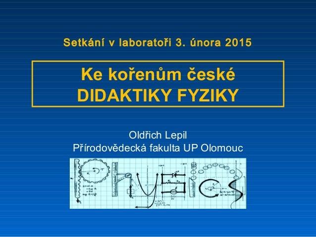 Oldřich Lepil Přírodovědecká fakulta UP Olomouc Ke kořenům české DIDAKTIKY FYZIKY Setkání v laboratoři 3. února 2015