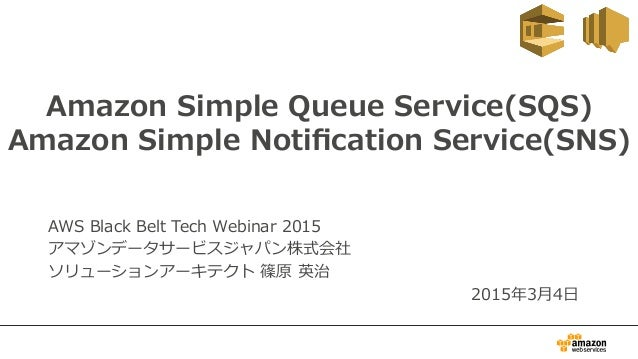 Amazon  Simple  Queue  Service(SQS) Amazon  Simple  Notification  Service(SNS) AWS  Black  Belt  Tech  Webinar  2015 アマゾンデー...