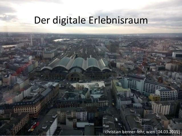Der digitale Erlebnisraum christian henner-fehr, wien [04.03.2015]