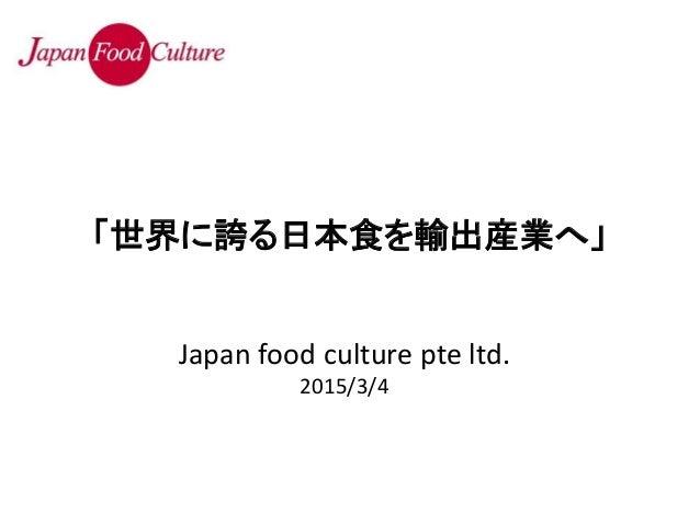 Japan food culture pte ltd. 2015/3/4 「世界に誇る日本食を輸出産業へ」