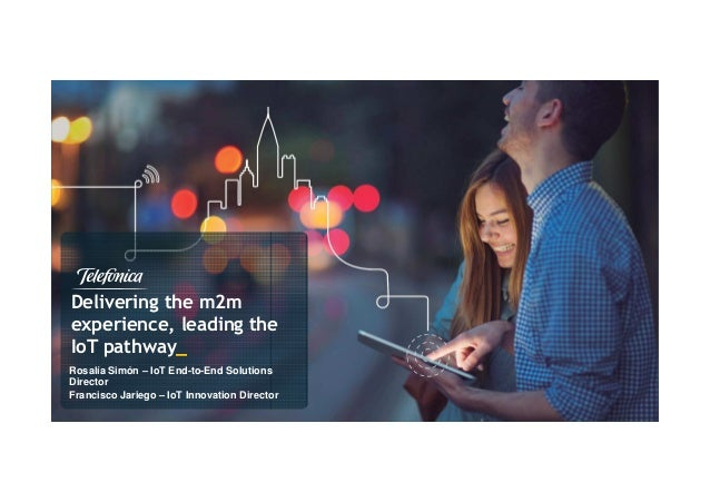 Delivering the m2m experience, leading the IoT pathway_ Rosalía Simón – IoT End-to-End Solutions Director Francisco Jarieg...