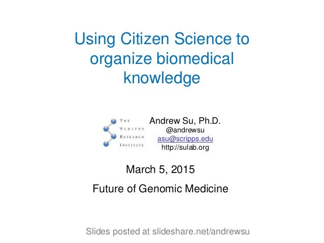 Using Citizen Science to organize biomedical knowledge Andrew Su, Ph.D. @andrewsu asu@scripps.edu http://sulab.org March 5...