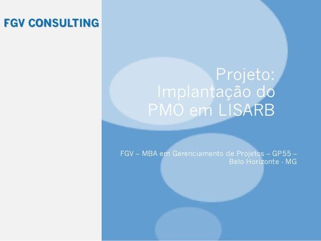 Projeto: Implantação do PMO em LISARB FGV – MBA em Gerenciamento de Projetos – GP55 – Belo Horizonte - MG FGV CONSULTING