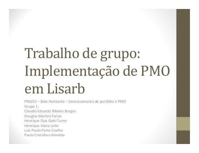 Trabalho de grupo: Implementação de PMO em Lisarb PROJ55 – Belo Horizonte – Gerenciamento de portfólio e PMO Grupo 1: Clau...