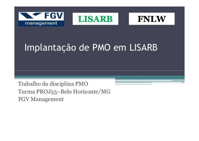Implantação de PMO em LISARB LISARBLISARBLISARBLISARB FNLWFNLWFNLWFNLW Trabalho da disciplina PMO Turma PROJ55–Belo Horizo...