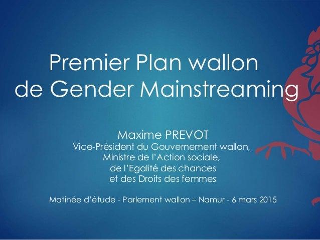 Premier Plan wallon de Gender Mainstreaming Maxime PREVOT Vice-Président du Gouvernement wallon, Ministre de l'Action soci...
