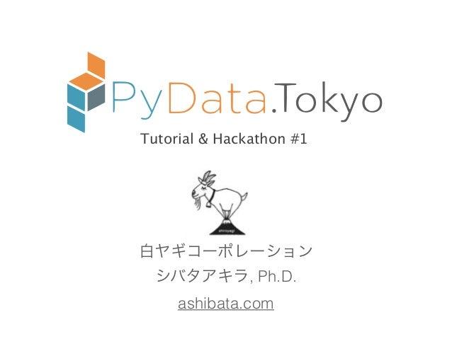 . 白ヤギコーポレーション シバタアキラ, Ph.D. ashibata.com Tutorial & Hackathon #1