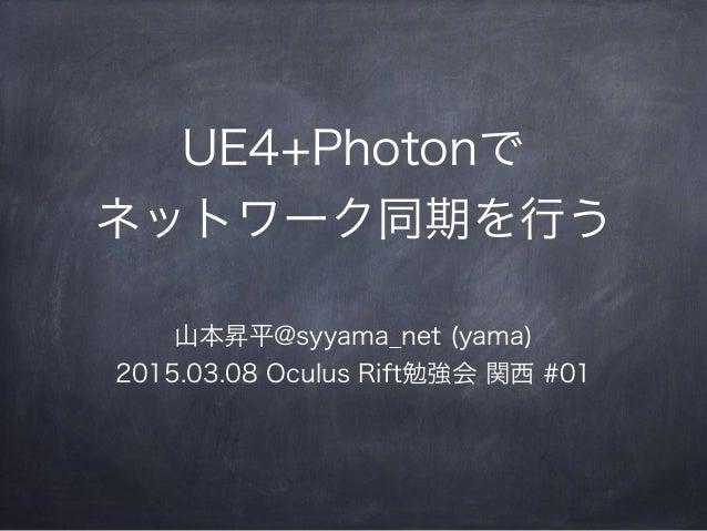 UE4+Photonで ネットワーク同期を行う 山本昇平@syyama_net (yama) 2015.03.08 Oculus Rift勉強会 関西 #01