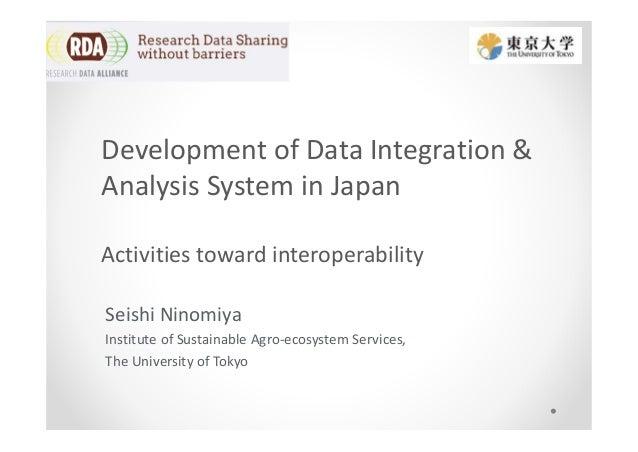 Development of Data Integration & Analysis System in Japan Activities toward interoperability Seishi Ninomiya Institute of...