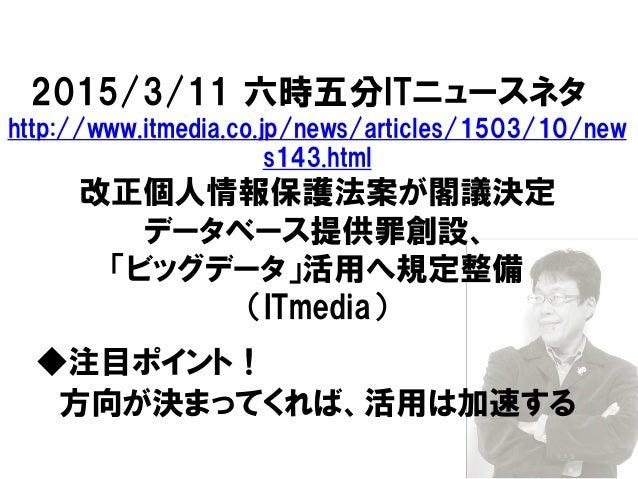 2015/3/11 六時五分ITニュースネタ http://www.itmedia.co.jp/news/articles/1503/10/new s143.html 改正個人情報保護法案が閣議決定 データベース提供罪創設、 「ビッグデータ」活...