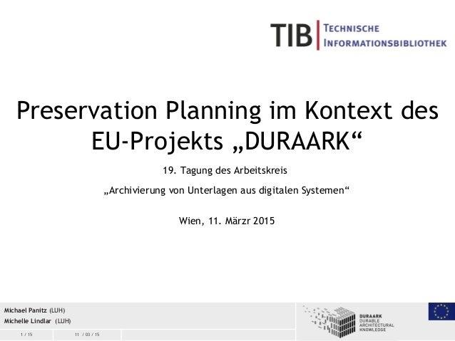 """1 / 15 11 / 03 / 15 Preservation Planning im Kontext des EU-Projekts """"DURAARK"""" 19. Tagung des Arbeitskreis """"Archivierung v..."""