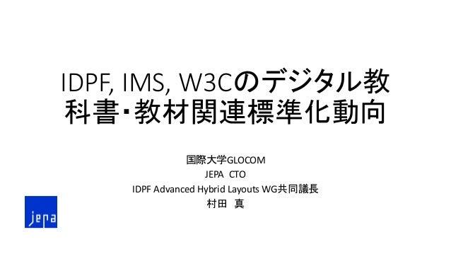 IDPF, IMS, W3Cのデジタル教 科書・教材関連標準化動向 国際大学GLOCOM JEPA CTO IDPF Advanced Hybrid Layouts WG共同議長 村田 真