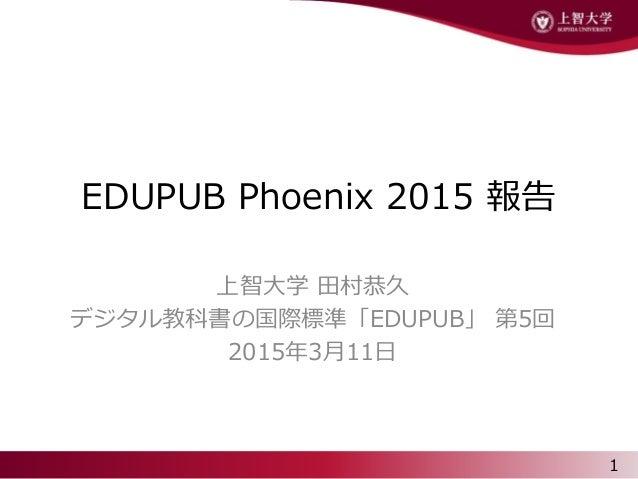 EDUPUB Phoenix 2015 報告 上智大学 田村恭久 デジタル教科書の国際標準「EDUPUB」 第5回 2015年3月11日 1