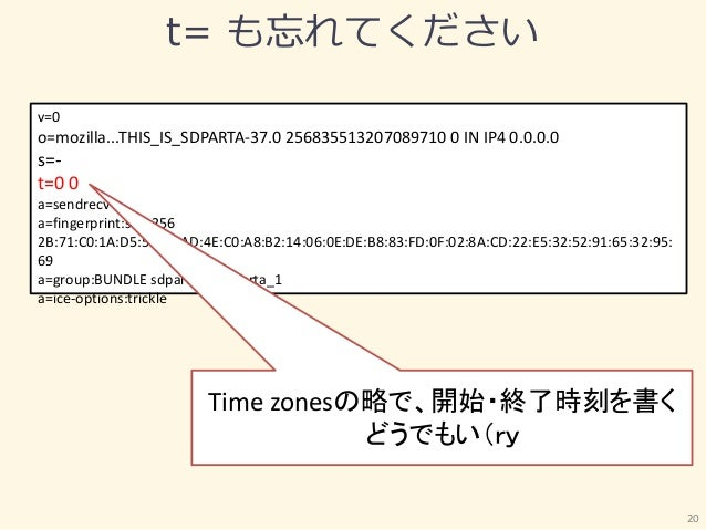 t= も忘れてください 20 v=0 o=mozilla...THIS_IS_SDPARTA-37.0 256835513207089710 0 IN IP4 0.0.0.0 s=- t=0 0 a=sendrecv a=fingerprint...