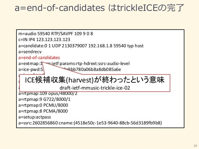a=end-of-candidates はtrickleICEの完了 39 m=audio 59540 RTP/SAVPF 109 9 0 8 c=IN IP4 123.123.123.123 a=candidate:0 1 UDP 21303...