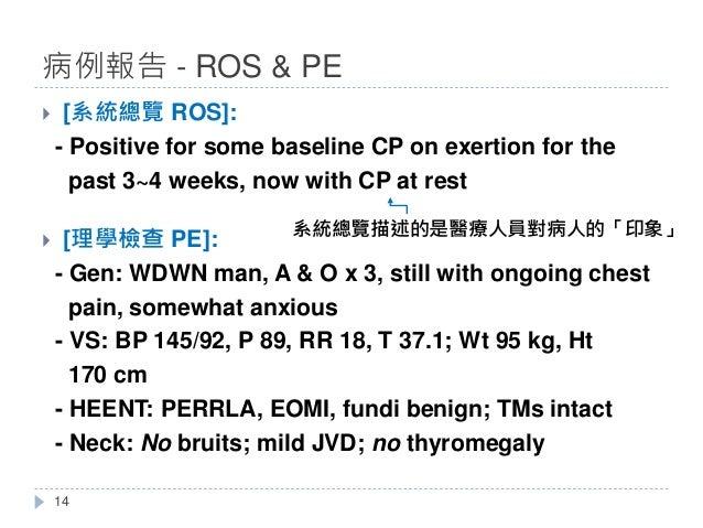} [系統總覽 ROS]: - Positive for some baseline CP on exertion for the past 3~4 weeks, now with CP at rest } [理學檢查 PE]: - Gen: ...