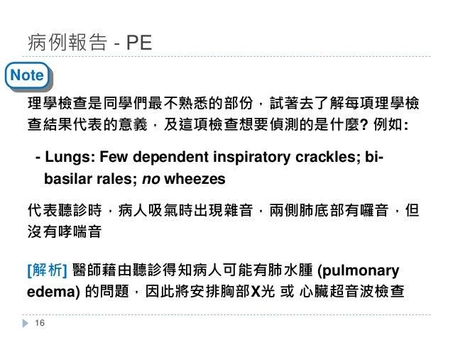 理學檢查是同學們最不熟悉的部份,試著去了解每項理學檢 查結果代表的意義,及這項檢查想要偵測的是什麼? 例如: - Lungs: Few dependent inspiratory crackles; bi- basilar rales; no ...