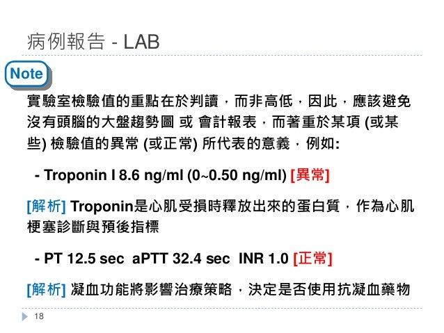 實驗室檢驗值的重點在於判讀,而非高低,因此,應該避免 沒有頭腦的大盤趨勢圖 或 會計報表,而著重於某項 (或某 些) 檢驗值的異常 (或正常) 所代表的意義,例如: - Troponin I 8.6 ng/ml (0~0.50 ng/ml) [...