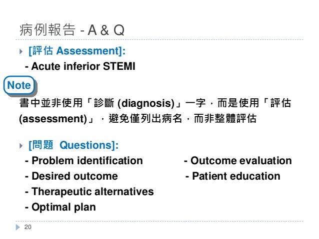 } [評估 Assessment]: - Acute inferior STEMI 書中並非使用「診斷 (diagnosis)」一字,而是使用「評估 (assessment)」,避免僅列出病名,而非整體評估 } [問題 Questions]: ...