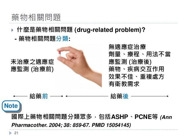 藥物相關問題 } 什麼是藥物相關問題 (drug-related problem)? - 藥物相關問題分類: 國際上藥物相關問題分類眾多,包括ASHP、PCNE等 (Ann Pharmacother. 2004; 38: 859-67. PMI...