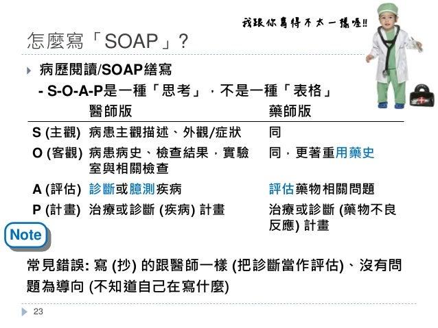 怎麼寫「SOAP」? } 病歷閱讀/SOAP繕寫 - S-O-A-P是一種「思考」,不是一種「表格」 常見錯誤: 寫 (抄) 的跟醫師一樣 (把診斷當作評估)、沒有問 題為導向 (不知道自己在寫什麼) 醫師版 藥師版 S (主觀) 病患主觀描述...