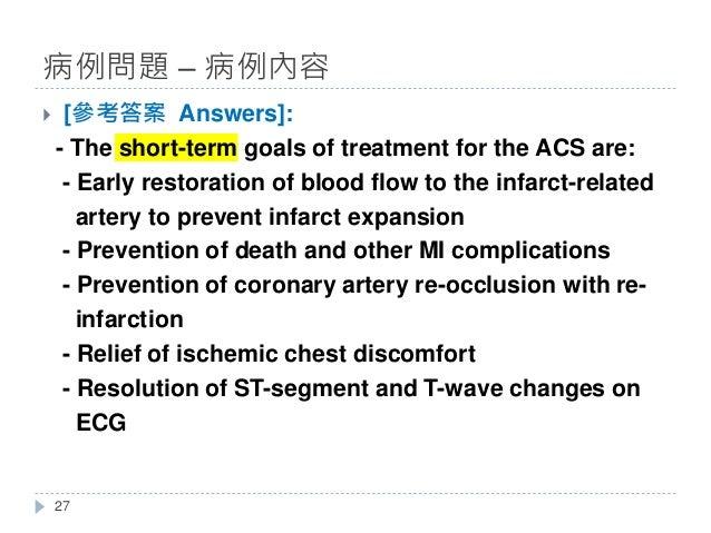 } [參考答案 Answers]: - The short-term goals of treatment for the ACS are: - Early restoration of blood flow to the infarct-re...