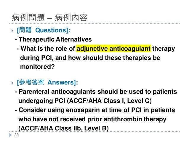 } [問題 Questions]: - Therapeutic Alternatives - What is the role of adjunctive anticoagulant therapy during PCI, and how sh...