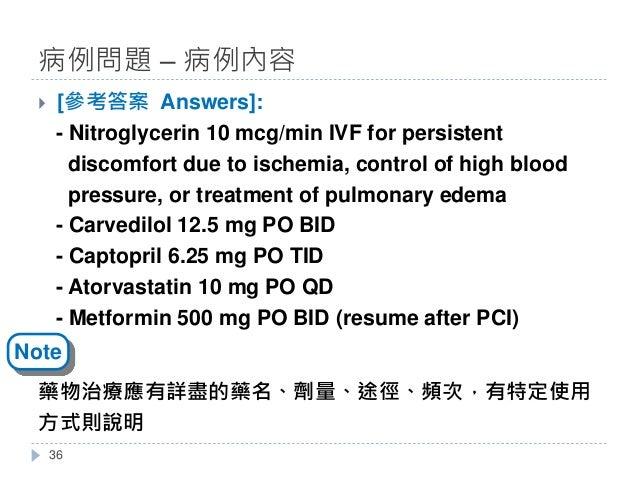 } [參考答案 Answers]: - Nitroglycerin 10 mcg/min IVF for persistent discomfort due to ischemia, control of high blood pressure...