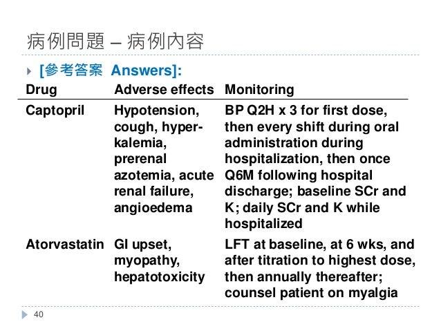 } [參考答案 Answers]: 病例問題 – 病例內容 40 Drug Adverse effects Monitoring Captopril Hypotension, cough, hyper- kalemia, prerenal az...