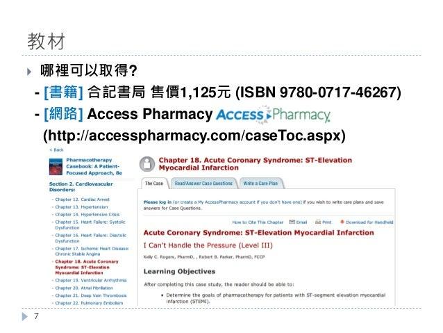 } 哪裡可以取得? - [書籍] 合記書局 售價1,125元 (ISBN 9780-0717-46267) - [網路] Access Pharmacy (http://accesspharmacy.com/caseToc.aspx) 教材 7