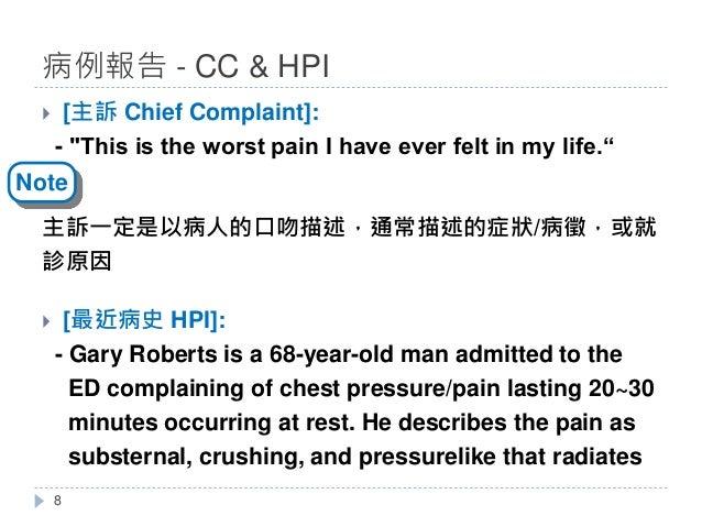 "} [主訴 Chief Complaint]: - ""This is the worst pain I have ever felt in my life."" 主訴一定是以病人的口吻描述,通常描述的症狀/病徵,或就 診原因 } [最近病史 HP..."
