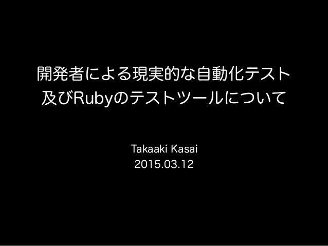 開発者による現実的な自動化テスト 及びRubyのテストツールについて Takaaki Kasai 2015.03.12