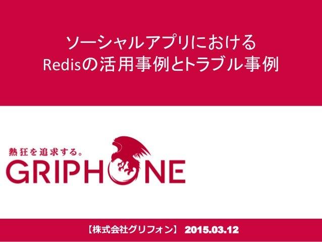 ソーシャルアプリにおける Redisの活用事例とトラブル事例 【株式会社グリフォン】 2015.03.12