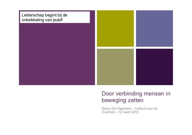+ Door verbinding mensen in beweging zetten Nancy De Vogelaere – Instituut voor de Overheid – 12 maart 2015 Leiderschap be...