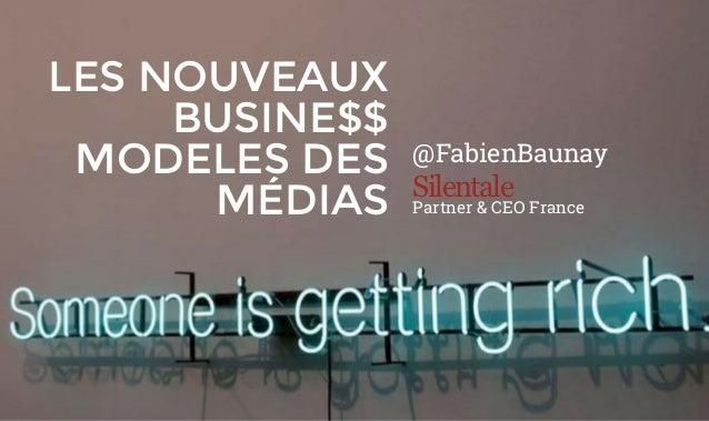 LES NOUVEAUX BUSINE$$ MODELES DES MÉDIAS @FabienBaunay Silentale Partner & CEO France