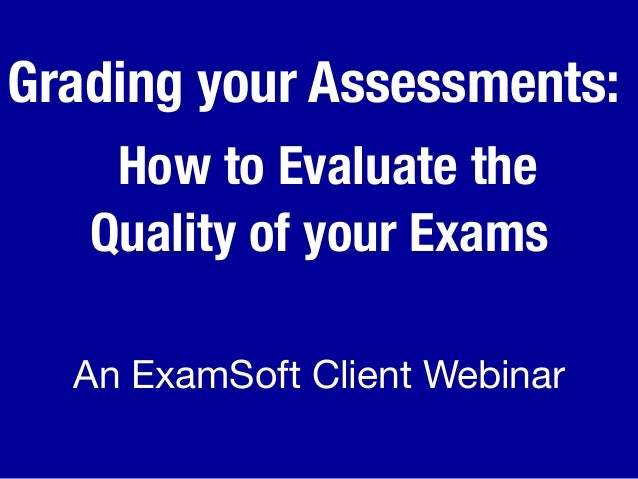 Grading your Assessments: How to Evaluate the Quality of your Exams An ExamSoft Client Webinar
