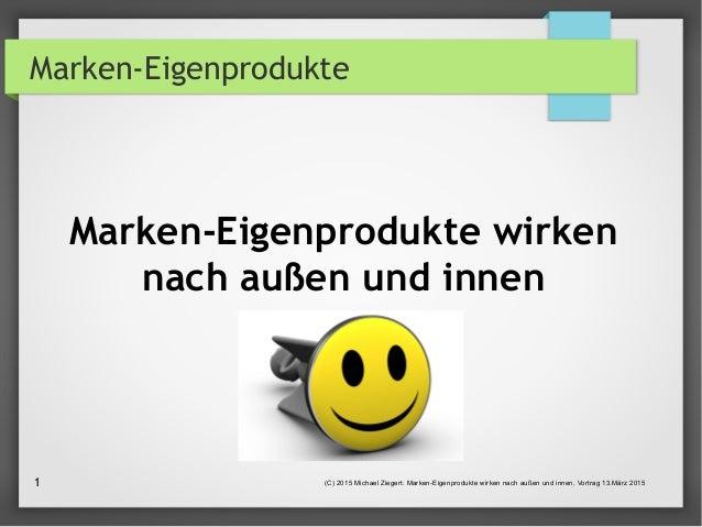 (C) 2015 Michael Ziegert: Marken-Eigenprodukte wirken nach außen und innen, Vortrag 13.März 20151 Marken-Eigenprodukte Mar...