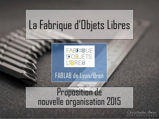 La Fabrique d'Objets Libres FABLAB de Lyon/Bron Proposition de nouvelle organisation 2015