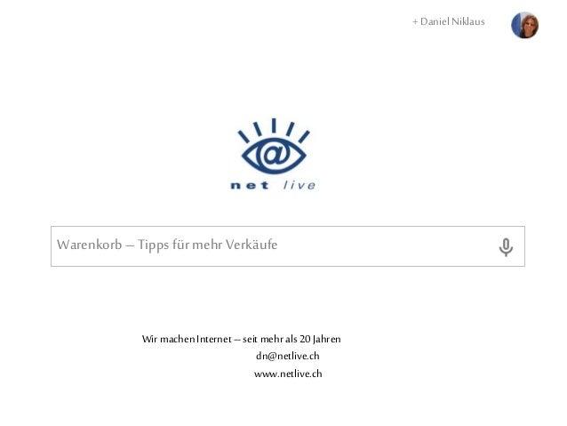 Warenkorb –Tipps für mehr Verkäufe + Daniel Niklaus Wir machenInternet– seit mehrals 20Jahren dn@netlive.ch www.netlive.ch