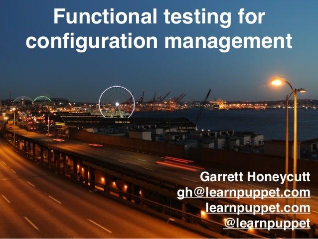 Garrett Honeycutt gh@learnpuppet.com learnpuppet.com @learnpuppet Functional testing for configuration management