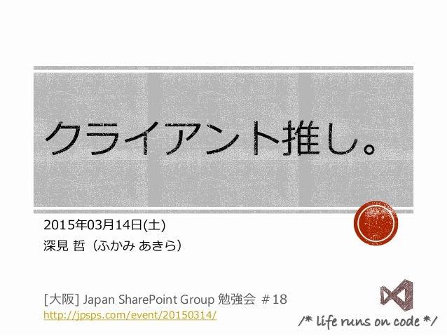 2015年03月14日(土) 深見 哲(ふかみ あきら) [大阪] Japan SharePoint Group 勉強会 #18 http://jpsps.com/event/20150314/ /* life runs on code */