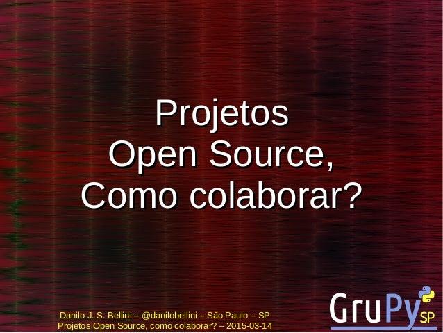 Danilo J. S. Bellini – @danilobellini – São Paulo – SP Projetos Open Source, como colaborar? – 2015-03-14 ProjetosProjetos...