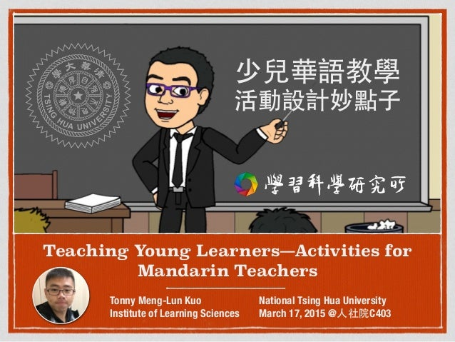 Teaching Young Learners—Activities for Mandarin Teachers Tonny Meng-Lun Kuo Institute of Learning Sciences National Tsing ...