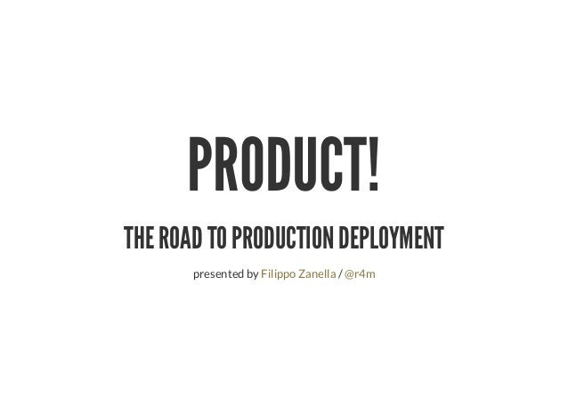 PRODUCT! THE ROAD TO PRODUCTION DEPLOYMENT presented by /Filippo Zanella @r4m