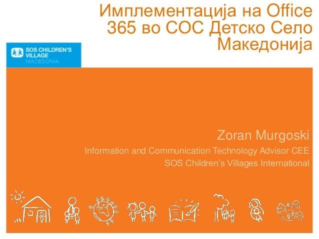 Имплементација на Office 365 во СОС Детско Село Македонија Zoran Murgoski Information and Communication Technology Advisor...