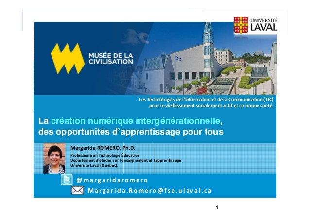 Margarida.Romero @fse.ulaval.ca La création numérique intergénérationnelle, des opportunités d'apprentissage pour tous Mar...