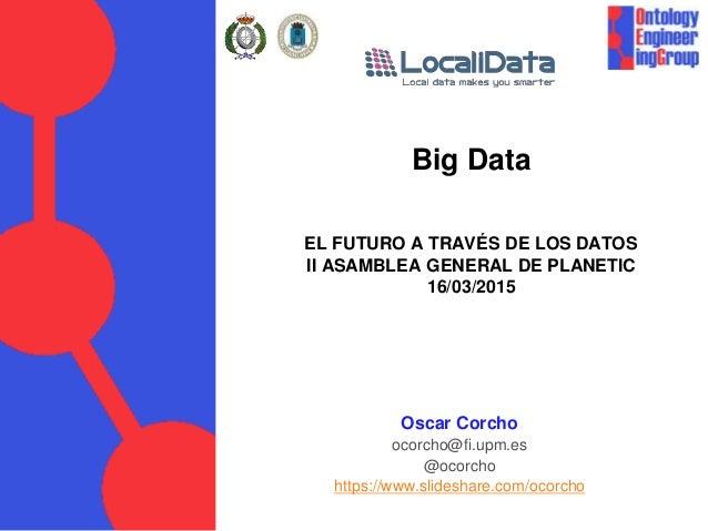 Big Data EL FUTURO A TRAVÉS DE LOS DATOS II ASAMBLEA GENERAL DE PLANETIC 16/03/2015 Oscar Corcho ocorcho@fi.upm.es @ocorch...