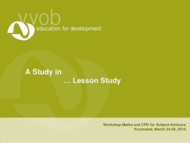 A Study in … Lesson Study Workshop Maths and CPD for Subject Advisors Kroonstad, March 24-26, 2015